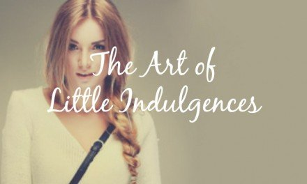 The Art of Little Indulgences [Go ahead, you're worth it]