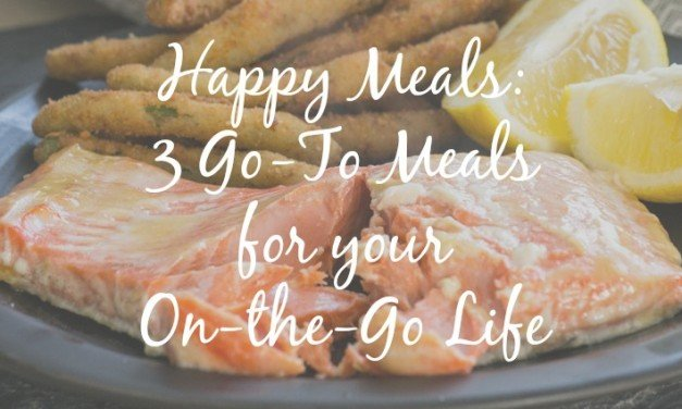 Happy Meals: 3 Easy Go-To Meals for Your On-the-Go Life